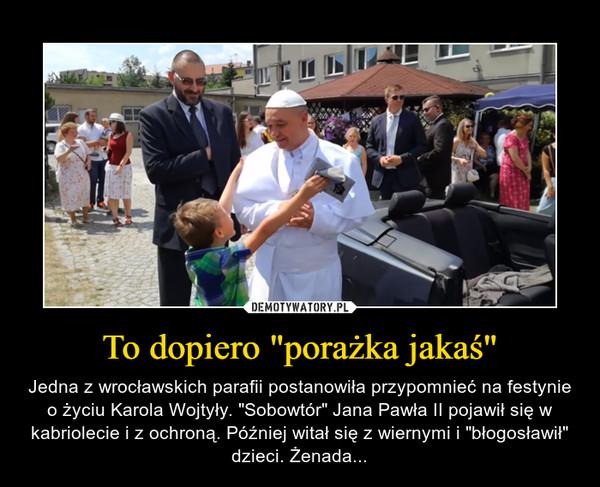 """To dopiero """"porażka jakaś"""" – Jedna z wrocławskich parafii postanowiła przypomnieć na festynie o życiu Karola Wojtyły. """"Sobowtór"""" Jana Pawła II pojawił się w kabriolecie i z ochroną. Później witał się z wiernymi i """"błogosławił"""" dzieci. Żenada..."""