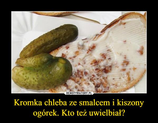 Kromka chleba ze smalcem i kiszony ogórek. Kto też uwielbiał? –