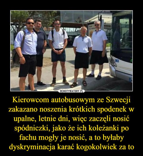 Kierowcom autobusowym ze Szwecji zakazano noszenia krótkich spodenek w upalne, letnie dni, więc zaczęli nosić spódniczki, jako że ich koleżanki po fachu mogły je nosić, a to byłaby dyskryminacja karać kogokolwiek za to –