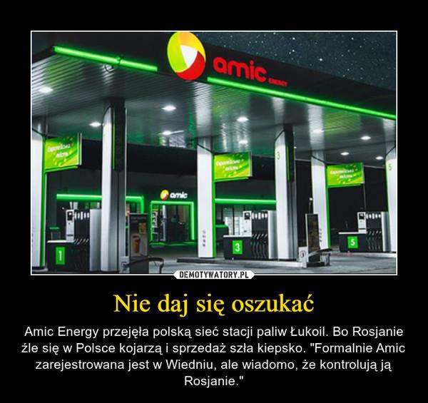 """Nie daj się oszukać – Amic Energy przejęła polską sieć stacji paliw Łukoil. Bo Rosjanie źle się w Polsce kojarzą i sprzedaż szła kiepsko. """"Formalnie Amic zarejestrowana jest w Wiedniu, ale wiadomo, że kontrolują ją Rosjanie."""""""