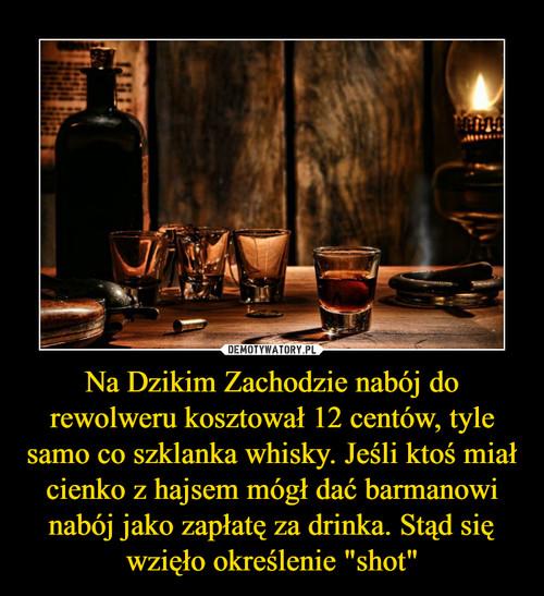 """Na Dzikim Zachodzie nabój do rewolweru kosztował 12 centów, tyle samo co szklanka whisky. Jeśli ktoś miał cienko z hajsem mógł dać barmanowi nabój jako zapłatę za drinka. Stąd się wzięło określenie """"shot"""""""