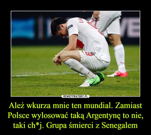 Ależ wkurza mnie ten mundial. Zamiast Polsce wylosować taką Argentynę to nie, taki ch*j. Grupa śmierci z Senegalem –
