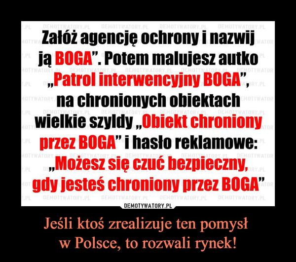 """Jeśli ktoś zrealizuje ten pomysł w Polsce, to rozwali rynek! –  Załóż agencję ochrony i nazwijją BOGA"""". Potem malujesz autkoPatrol interwencyjny BOGA""""na chronionych obiektachwielkie szyldy Obiekt chronionyprzez BOGA""""i hasło reklamowe:,Możesz się czuć bezpieczny,gdy jesteś chroniony przez BOGA"""""""