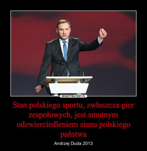 Stan polskiego sportu, zwłaszcza gier zespołowych, jest smutnym odzwierciedleniem stanu polskiego państwa – Andrzej Duda 2013