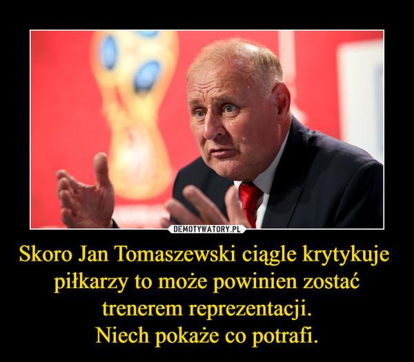 Skoro Jan Tomaszewski ciągle krytykuje  piłkarzy to może powinien zostać trenerem reprezentacji.Niech pokaże co potrafi. –