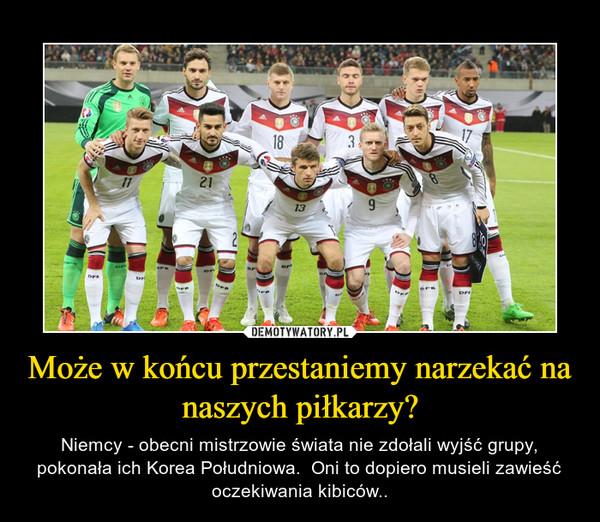 Może w końcu przestaniemy narzekać na naszych piłkarzy? – Niemcy - obecni mistrzowie świata nie zdołali wyjść grupy, pokonała ich Korea Południowa.  Oni to dopiero musieli zawieść oczekiwania kibiców..