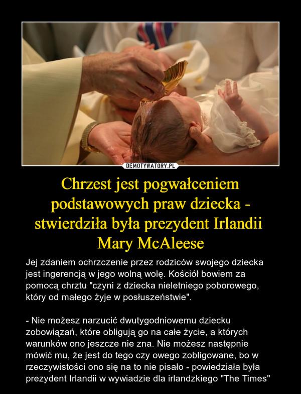"""Chrzest jest pogwałceniem podstawowych praw dziecka - stwierdziła była prezydent Irlandii Mary McAleese – Jej zdaniem ochrzczenie przez rodziców swojego dziecka jest ingerencją w jego wolną wolę. Kościół bowiem za pomocą chrztu """"czyni z dziecka nieletniego poborowego, który od małego żyje w posłuszeństwie"""".- Nie możesz narzucić dwutygodniowemu dziecku zobowiązań, które obligują go na całe życie, a których warunków ono jeszcze nie zna. Nie możesz następnie mówić mu, że jest do tego czy owego zobligowane, bo w rzeczywistości ono się na to nie pisało - powiedziała była prezydent Irlandii w wywiadzie dla irlandzkiego """"The Times"""""""