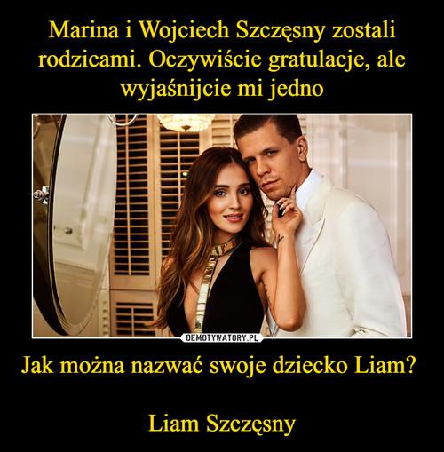 Marina i Wojciech Szczęsny zostali rodzicami. Oczywiście gratulacje, ale wyjaśnijcie mi jedno Jak można nazwać swoje dziecko Liam?   Liam Szczęsny