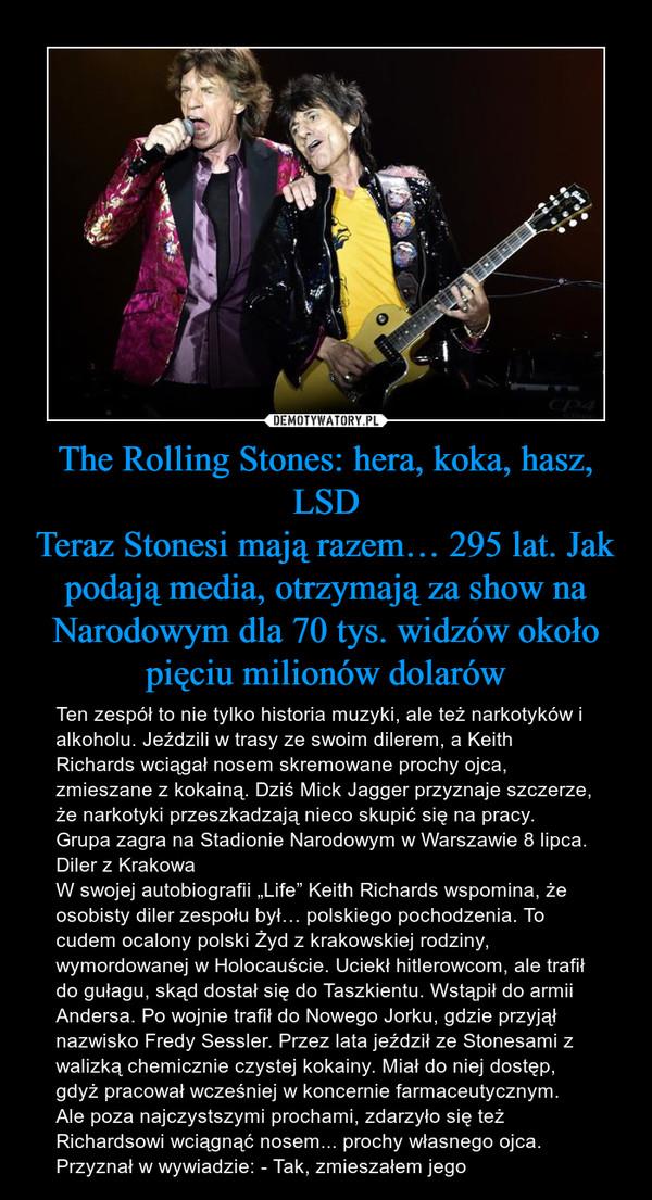 """The Rolling Stones: hera, koka, hasz, LSDTeraz Stonesi mają razem… 295 lat. Jak podają media, otrzymają za show na Narodowym dla 70 tys. widzów około pięciu milionów dolarów – Ten zespół to nie tylko historia muzyki, ale też narkotyków i alkoholu. Jeździli w trasy ze swoim dilerem, a Keith Richards wciągał nosem skremowane prochy ojca, zmieszane z kokainą. Dziś Mick Jagger przyznaje szczerze, że narkotyki przeszkadzają nieco skupić się na pracy. Grupa zagra na Stadionie Narodowym w Warszawie 8 lipca. Diler z KrakowaW swojej autobiografii """"Life"""" Keith Richards wspomina, że osobisty diler zespołu był… polskiego pochodzenia. To cudem ocalony polski Żyd z krakowskiej rodziny, wymordowanej w Holocauście. Uciekł hitlerowcom, ale trafił do gułagu, skąd dostał się do Taszkientu. Wstąpił do armii Andersa. Po wojnie trafił do Nowego Jorku, gdzie przyjął nazwisko Fredy Sessler. Przez lata jeździł ze Stonesami z walizką chemicznie czystej kokainy. Miał do niej dostęp, gdyż pracował wcześniej w koncernie farmaceutycznym.Ale poza najczystszymi prochami, zdarzyło się też Richardsowi wciągnąć nosem... prochy własnego ojca. Przyznał w wywiadzie: - Tak, zmieszałem jego"""