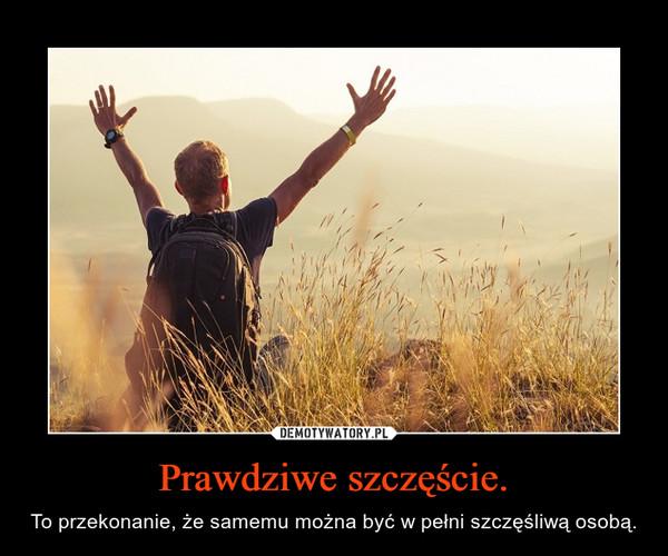 Prawdziwe szczęście. – To przekonanie, że samemu można być w pełni szczęśliwą osobą.