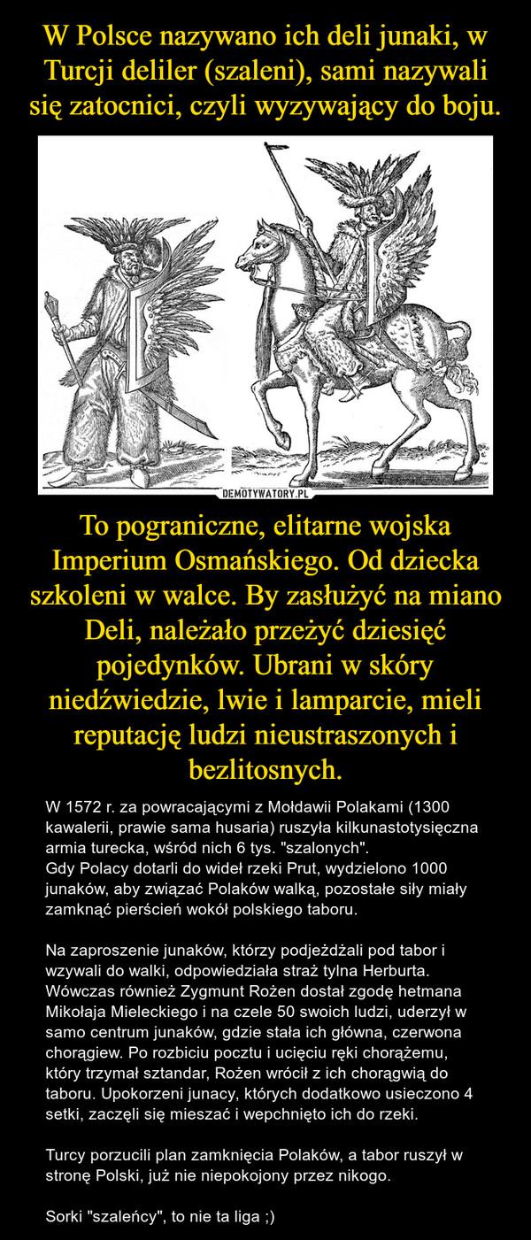 """To pograniczne, elitarne wojska Imperium Osmańskiego. Od dziecka szkoleni w walce. By zasłużyć na miano Deli, należało przeżyć dziesięć pojedynków. Ubrani w skóry niedźwiedzie, lwie i lamparcie, mieli reputację ludzi nieustraszonych i bezlitosnych. – W 1572 r. za powracającymi z Mołdawii Polakami (1300 kawalerii, prawie sama husaria) ruszyła kilkunastotysięczna armia turecka, wśród nich 6 tys. """"szalonych"""".Gdy Polacy dotarli do wideł rzeki Prut, wydzielono 1000 junaków, aby związać Polaków walką, pozostałe siły miały zamknąć pierścień wokół polskiego taboru.Na zaproszenie junaków, którzy podjeżdżali pod tabor i wzywali do walki, odpowiedziała straż tylna Herburta.Wówczas również Zygmunt Rożen dostał zgodę hetmana Mikołaja Mieleckiego i na czele 50 swoich ludzi, uderzył w samo centrum junaków, gdzie stała ich główna, czerwona chorągiew. Po rozbiciu pocztu i ucięciu ręki chorążemu, który trzymał sztandar, Rożen wrócił z ich chorągwią do taboru. Upokorzeni junacy, których dodatkowo usieczono 4 setki, zaczęli się mieszać i wepchnięto ich do rzeki.Turcy porzucili plan zamknięcia Polaków, a tabor ruszył w stronę Polski, już nie niepokojony przez nikogo.Sorki """"szaleńcy"""", to nie ta liga ;)"""