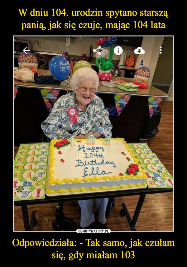 Odpowiedziała: - Tak samo, jak czułam się, gdy miałam 103 –