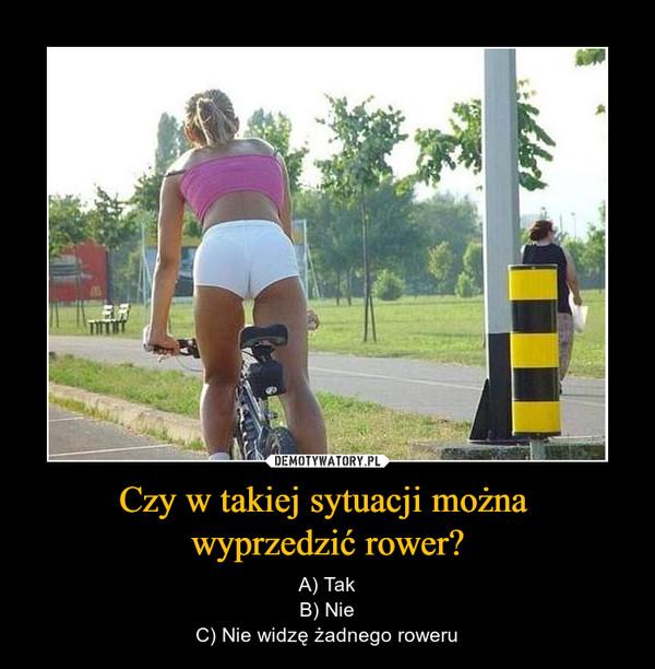 Czy w takiej sytuacji można wyprzedzić rower? – A) TakB) NieC) Nie widzę żadnego roweru