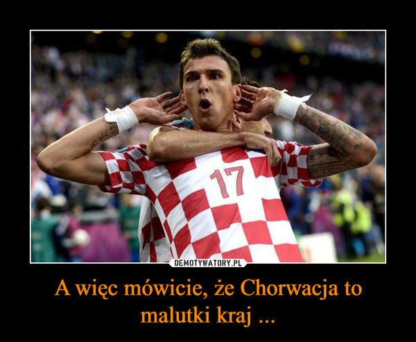 A więc mówicie, że Chorwacja to malutki kraj ... –
