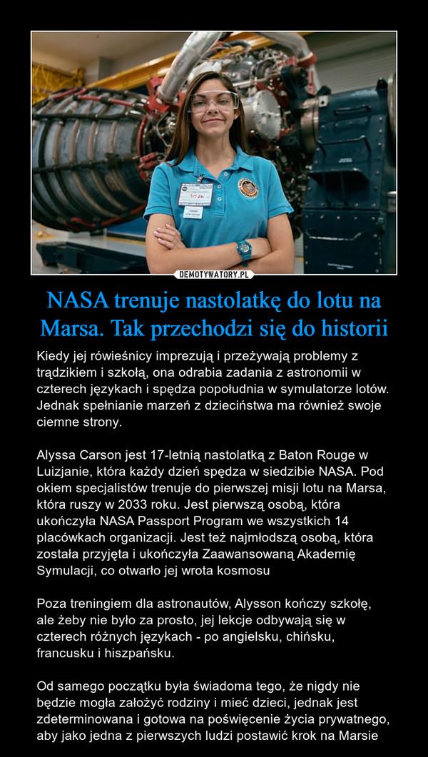NASA trenuje nastolatkę do lotu na Marsa. Tak przechodzi się do historii – Kiedy jej rówieśnicy imprezują i przeżywają problemy z trądzikiem i szkołą, ona odrabia zadania z astronomii w czterech językach i spędza popołudnia w symulatorze lotów. Jednak spełnianie marzeń z dzieciństwa ma również swoje ciemne strony.Alyssa Carson jest 17-letnią nastolatką z Baton Rouge w Luizjanie, która każdy dzień spędza w siedzibie NASA. Pod okiem specjalistów trenuje do pierwszej misji lotu na Marsa, która ruszy w 2033 roku. Jest pierwszą osobą, która ukończyła NASA Passport Program we wszystkich 14 placówkach organizacji. Jest też najmłodszą osobą, która została przyjęta i ukończyła Zaawansowaną Akademię Symulacji, co otwarło jej wrota kosmosuPoza treningiem dla astronautów, Alysson kończy szkołę, ale żeby nie było za prosto, jej lekcje odbywają się w czterech różnych językach - po angielsku, chińsku, francusku i hiszpańsku.Od samego początku była świadoma tego, że nigdy nie będzie mogła założyć rodziny i mieć dzieci, jednak jest zdeterminowana i gotowa na poświęcenie życia prywatnego, aby jako jedna z pierwszych ludzi postawić krok na Marsie