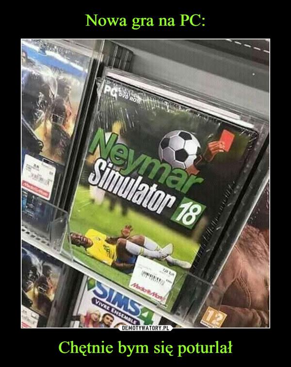 Chętnie bym się poturlał –  Neymar Simulator 18