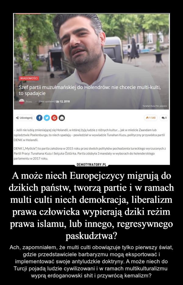A może niech Europejczycy migrują do dzikich państw, tworzą partie i w ramach multi culti niech demokracja, liberalizm prawa człowieka wypierają dziki reżim prawa islamu, lub innego, regresywnego paskudztwa? – Ach, zapomniałem, że multi culti obowiązuje tylko pierwszy świat, gdzie przedstawiciele barbaryzmu mogą eksportować i implementować swoje antyludzkie doktryny. A może niech do Turcji pojadą ludzie cywilizowani i w ramach multikulturalizmu  wyprą erdoganowski shit i przywrócą kemalizm?