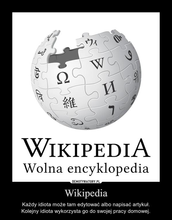 Wikipedia – Każdy idiota może tam edytować albo napisać artykuł.Kolejny idiota wykorzysta go do swojej pracy domowej.
