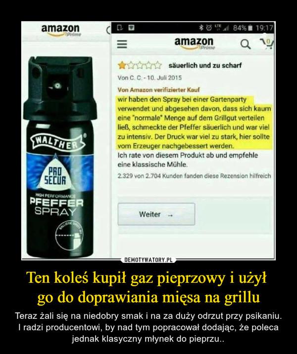 """Ten koleś kupił gaz pieprzowy i użył go do doprawiania mięsa na grillu – Teraz żali się na niedobry smak i na za duży odrzut przy psikaniu. I radzi producentowi, by nad tym popracował dodając, że poleca jednak klasyczny młynek do pieprzu.. amazon 0. sauerlich und zu scharf Von C C - 10 Jun 2015 Von AtilUZOtt verifizierter kord wir haben den Spray ber euler Gartenparty verwendet und abgesehen davon, dass sich kaum eine """"normale"""" Menge auf dem Grillgut verteilen lica, schmeckte der Pfeffer sauerlich und war viel zu intensiv. Der Druck war siei zu stark, hier sollte vom Erzeuger nachgebessert werden. Ich role von diesem Produkt ab und empfehle eine klassische Miihle 2.329 von 2.704 Kunden fanden diese Rezension hilfreich Welter -."""