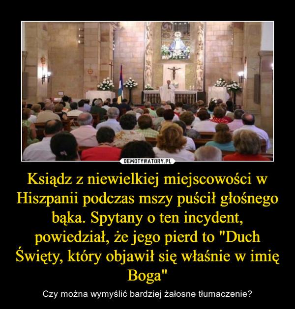 """Ksiądz z niewielkiej miejscowości w Hiszpanii podczas mszy puścił głośnego bąka. Spytany o ten incydent, powiedział, że jego pierd to """"Duch Święty, który objawił się właśnie w imię Boga"""" – Czy można wymyślić bardziej żałosne tłumaczenie?"""