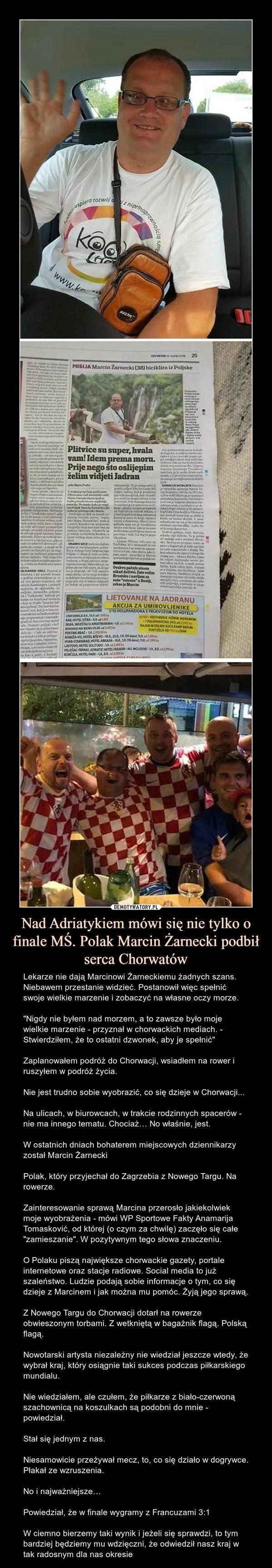 """Nad Adriatykiem mówi się nie tylko o finale MŚ. Polak Marcin Żarnecki podbił serca Chorwatów – Lekarze nie dają Marcinowi Żarneckiemu żadnych szans. Niebawem przestanie widzieć. Postanowił więc spełnić swoje wielkie marzenie i zobaczyć na własne oczy morze.""""Nigdy nie byłem nad morzem, a to zawsze było moje wielkie marzenie - przyznał w chorwackich mediach. - Stwierdziłem, że to ostatni dzwonek, aby je spełnić""""Zaplanowałem podróż do Chorwacji, wsiadłem na rower i ruszyłem w podróż życia.Nie jest trudno sobie wyobrazić, co się dzieje w Chorwacji...Na ulicach, w biurowcach, w trakcie rodzinnych spacerów - nie ma innego tematu. Chociaż… No właśnie, jest.W ostatnich dniach bohaterem miejscowych dziennikarzy został Marcin ŻarneckiPolak, który przyjechał do Zagrzebia z Nowego Targu. Na rowerze.Zainteresowanie sprawą Marcina przerosło jakiekolwiek moje wyobrażenia - mówi WP Sportowe Fakty Anamarija Tomasković, od której (o czym za chwilę) zaczęło się całe """"zamieszanie"""". W pozytywnym tego słowa znaczeniu.O Polaku piszą największe chorwackie gazety, portale internetowe oraz stacje radiowe. Social media to już szaleństwo. Ludzie podają sobie informacje o tym, co się dzieje z Marcinem i jak można mu pomóc. Żyją jego sprawą.Z Nowego Targu do Chorwacji dotarł na rowerze obwieszonym torbami. Z wetkniętą w bagażnik flagą. Polską flagą.Nowotarski artysta niezależny nie wiedział jeszcze wtedy, że wybrał kraj, który osiągnie taki sukces podczas piłkarskiego mundialu.Nie wiedziałem, ale czułem, że piłkarze z biało-czerwoną szachownicą na koszulkach są podobni do mnie - powiedział.Stał się jednym z nas.Niesamowicie przeżywał mecz, to, co się działo w dogrywce. Płakał ze wzruszenia.No i najważniejsze…Powiedział, że w finale wygramy z Francuzami 3:1 W ciemno bierzemy taki wynik i jeżeli się sprawdzi, to tym bardziej będziemy mu wdzięczni, że odwiedził nasz kraj w tak radosnym dla nas okresie"""