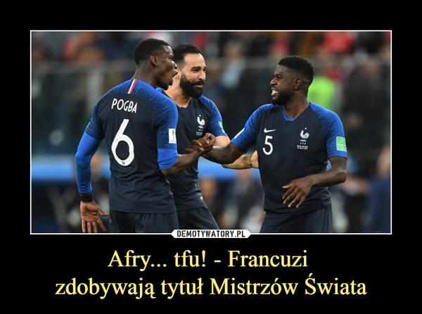 Afry... tfu! - Francuzi zdobywają tytuł Mistrzów Świata –