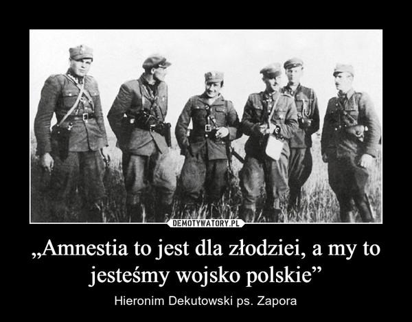 """""""Amnestia to jest dla złodziei, a my to jesteśmy wojsko polskie"""" – Hieronim Dekutowski ps. Zapora"""