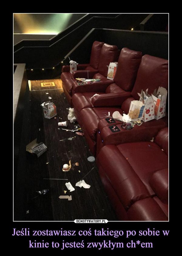 Jeśli zostawiasz coś takiego po sobie w kinie to jesteś zwykłym ch*em –