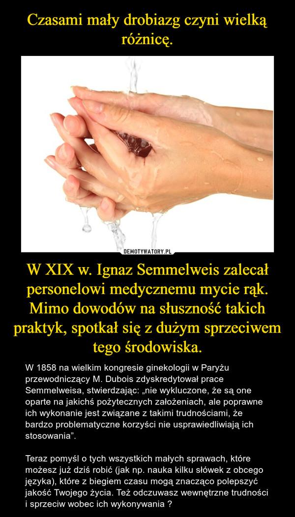 """W XIX w. Ignaz Semmelweis zalecał personelowi medycznemu mycie rąk. Mimo dowodów na słuszność takich praktyk, spotkał się z dużym sprzeciwem tego środowiska. – W 1858 na wielkim kongresie ginekologii w Paryżu przewodniczący M. Dubois zdyskredytował prace Semmelweisa, stwierdzając: """"nie wykluczone, że są one oparte na jakichś pożytecznych założeniach, ale poprawne ich wykonanie jest związane z takimi trudnościami, że bardzo problematyczne korzyści nie usprawiedliwiają ich stosowania"""".  Teraz pomyśl o tych wszystkich małych sprawach, które możesz już dziś robić (jak np. nauka kilku słówek z obcego języka), które z biegiem czasu mogą znacząco polepszyć jakość Twojego życia. Też odczuwasz wewnętrzne trudności i sprzeciw wobec ich wykonywania ?"""