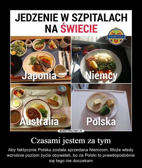 Czasami jestem za tym – Aby faktycznie Polska została sprzedana Niemcom. Może wtedy wzrośnie poziom życia obywateli, bo za Polski to prawdopodobnie się tego nie doczekam