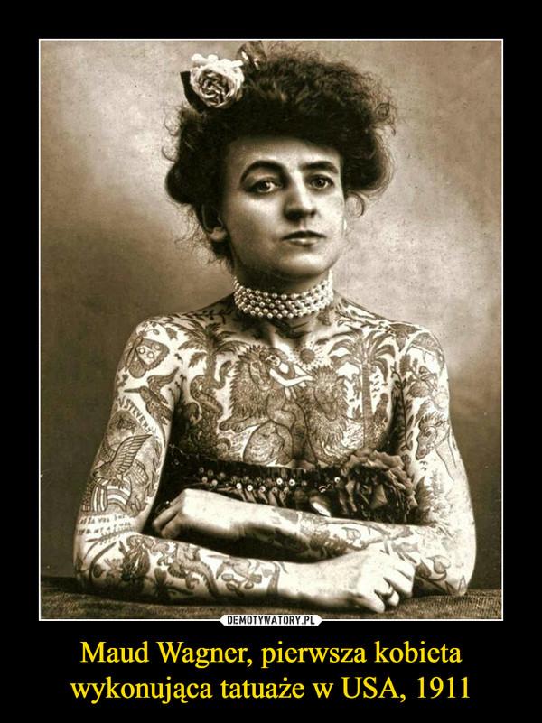 Maud Wagner, pierwsza kobietawykonująca tatuaże w USA, 1911 –