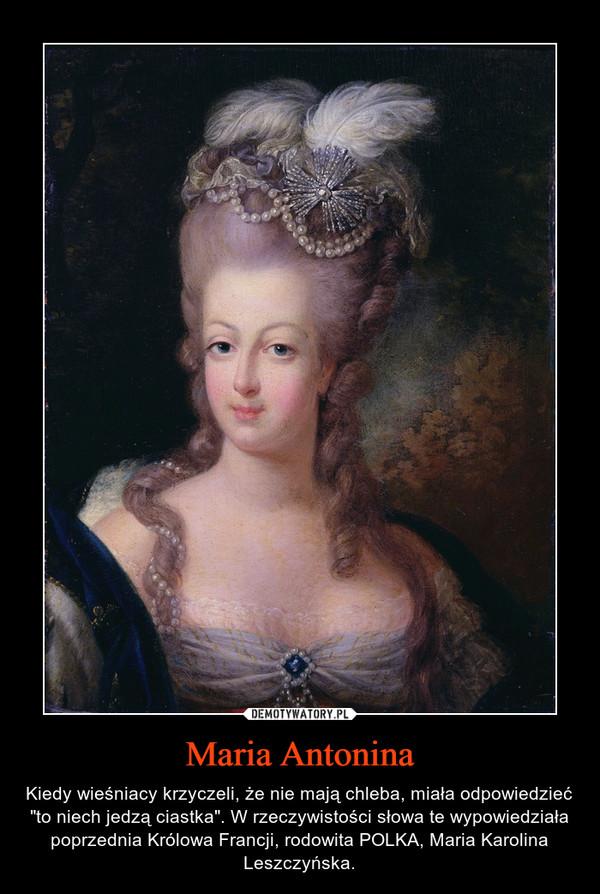 """Maria Antonina – Kiedy wieśniacy krzyczeli, że nie mają chleba, miała odpowiedzieć """"to niech jedzą ciastka"""". W rzeczywistości słowa te wypowiedziała poprzednia Królowa Francji, rodowita POLKA, Maria Karolina Leszczyńska."""