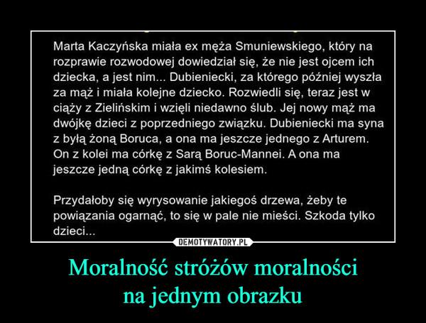 Moralność stróżów moralnościna jednym obrazku –  Marta Kaczyńska miała ex męża Smuniewskiego, który narozprawie rozwodowej dowiedział się, że nie jest ojcem ichdziecka, a jest nim... Dubieniecki, za którego później wyszłaza mąż i miała kolejne dziecko. Rozwiedli się, teraz jest wciąży z Zielińskim i wzięli niedawno ślub. Jej nowy mąż madwójkę dzieci z poprzedniego związku. Dubieniecki ma synaz byłą żoną Boruca, a ona ma jeszcze jednego z Arturem.On z kolei ma córkę z Sarą Boruc-Mannei. A ona majeszcze jedną córkę z jakimś kolesiemPrzydałoby się wyrysowanie jakiegoś drzewa, żeby tepowiązania ogarnąć, to się w pale nie mieści. Szkoda tylkodzieci