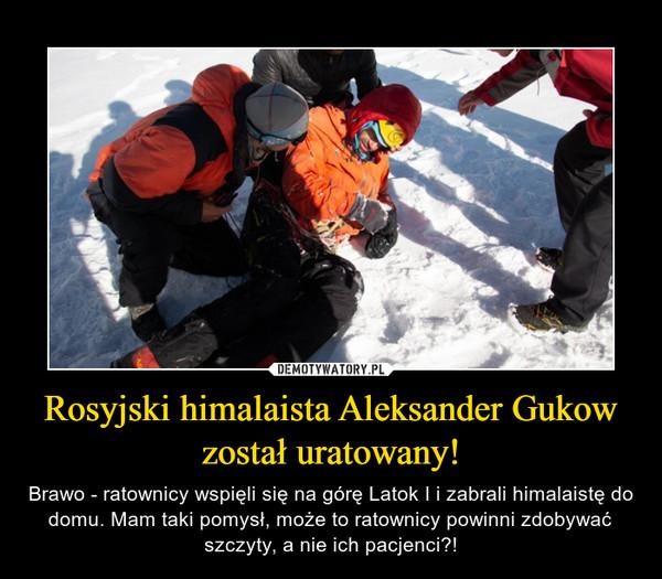 Rosyjski himalaista Aleksander Gukow został uratowany! – Brawo - ratownicy wspięli się na górę Latok I i zabrali himalaistę do domu. Mam taki pomysł, może to ratownicy powinni zdobywać szczyty, a nie ich pacjenci?!