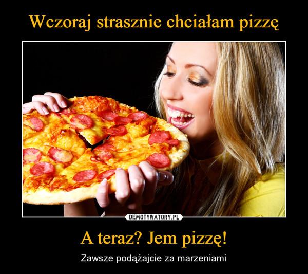 A teraz? Jem pizzę! – Zawsze podążajcie za marzeniami