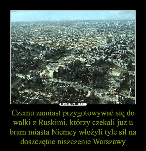 Czemu zamiast przygotowywać się do walki z Ruskimi, którzy czekali już u bram miasta Niemcy włożyli tyle sił na doszczętne niszczenie Warszawy –
