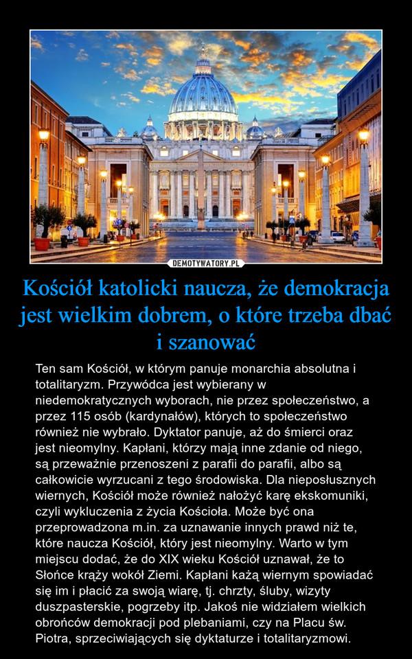 Kościół katolicki naucza, że demokracja jest wielkim dobrem, o które trzeba dbać i szanować – Ten sam Kościół, w którym panuje monarchia absolutna i totalitaryzm. Przywódca jest wybierany w niedemokratycznych wyborach, nie przez społeczeństwo, a przez 115 osób (kardynałów), których to społeczeństwo również nie wybrało. Dyktator panuje, aż do śmierci oraz jest nieomylny. Kapłani, którzy mają inne zdanie od niego, są przeważnie przenoszeni z parafii do parafii, albo są całkowicie wyrzucani z tego środowiska. Dla nieposłusznych wiernych, Kościół może również nałożyć karę ekskomuniki, czyli wykluczenia z życia Kościoła. Może być ona przeprowadzona m.in. za uznawanie innych prawd niż te, które naucza Kościół, który jest nieomylny. Warto w tym miejscu dodać, że do XIX wieku Kościół uznawał, że to Słońce krąży wokół Ziemi. Kapłani każą wiernym spowiadać się im i płacić za swoją wiarę, tj. chrzty, śluby, wizyty duszpasterskie, pogrzeby itp. Jakoś nie widziałem wielkich obrońców demokracji pod plebaniami, czy na Placu św. Piotra, sprzeciwiających się dyktaturze i totalitaryzmowi.