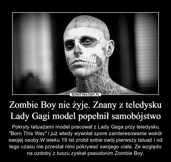 """Zombie Boy nie żyje. Znany z teledysku Lady Gagi model popełnił samobójstwo – Pokryty tatuażami model pracował z Lady Gaga przy teledysku """"Born This Way"""" i już wtedy wywołał spore zainteresowanie wokół swojej osoby.W wieku 19 lat zrobił sobie swój pierwszy tatuaż i od tego czasu nie przestał nimi pokrywać swojego ciała. Ze względu na ozdoby z tuszu zyskał pseudonim Zombie Boy."""