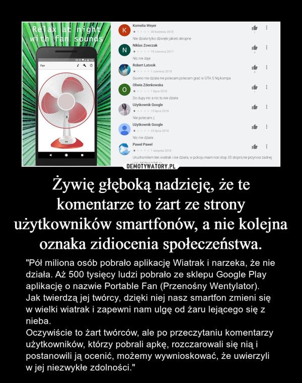 """Żywię głęboką nadzieję, że te komentarze to żart ze strony użytkowników smartfonów, a nie kolejna oznaka zidiocenia społeczeństwa. – """"Pół miliona osób pobrało aplikację Wiatrak i narzeka, że nie działa. Aż 500 tysięcy ludzi pobrało ze sklepu Google Play aplikację o nazwie Portable Fan (Przenośny Wentylator). Jak twierdzą jej twórcy, dzięki niej nasz smartfon zmieni się w wielki wiatrak i zapewni nam ulgę od żaru lejącego się z nieba.Oczywiście to żart twórców, ale po przeczytaniu komentarzy użytkowników, którzy pobrali apkę, rozczarowali się nią i postanowili ją ocenić, możemy wywnioskować, że uwierzyli w jej niezwykłe zdolności."""""""