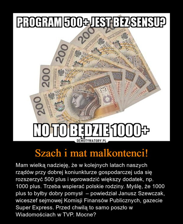 Szach i mat malkontenci! – Mam wielką nadzieję, że w kolejnych latach naszych rządów przy dobrej koniunkturze gospodarczej uda się rozszerzyć 500 plus i wprowadzić większy dodatek, np. 1000 plus. Trzeba wspierać polskie rodziny. Myślę, że 1000 plus to byłby dobry pomysł  – powiedział Janusz Szewczak, wiceszef sejmowej Komisji Finansów Publicznych, gazecie Super Express. Przed chwilą to samo poszło w Wiadomościach w TVP. Mocne?