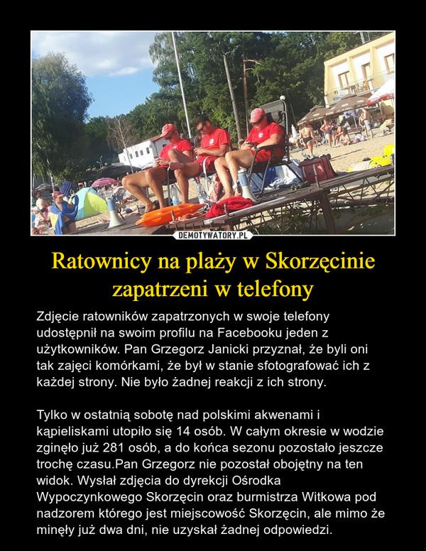 Ratownicy na plaży w Skorzęcinie zapatrzeni w telefony – Zdjęcie ratowników zapatrzonych w swoje telefony udostępnił na swoim profilu na Facebooku jeden z użytkowników. Pan Grzegorz Janicki przyznał, że byli oni tak zajęci komórkami, że był w stanie sfotografować ich z każdej strony. Nie było żadnej reakcji z ich strony.Tylko w ostatnią sobotę nad polskimi akwenami i kąpieliskami utopiło się 14 osób. W całym okresie w wodzie zginęło już 281 osób, a do końca sezonu pozostało jeszcze trochę czasu.Pan Grzegorz nie pozostał obojętny na ten widok. Wysłał zdjęcia do dyrekcji Ośrodka Wypoczynkowego Skorzęcin oraz burmistrza Witkowa pod nadzorem którego jest miejscowość Skorzęcin, ale mimo że minęły już dwa dni, nie uzyskał żadnej odpowiedzi.