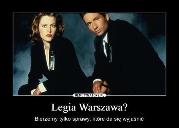 Legia Warszawa? – Bierzemy tylko sprawy, które da się wyjaśnić