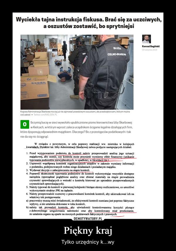 Piękny kraj – Tylko urzędnicy k...wy Wyciekła tajna instrukcja fiskusa. Brać się za uczciwych, a oszustów zostawić, bo sprytniejsiOlbrzymią burzę w sieci wywołało upublicznione pismo kierownictwa Izby Skarbowej w Kielcach, w którym wprost zaleca urzędnikom ściganie legalnie działających firm, które dysponują odpowiednim majątkiem. Dlaczego? Bo z przestępców podatkowych i tak nie da się nic ściągnąć. W związku z powyższym, w celu poprawy realizacji ww. miernika w kolejnych kwartałach, Dyrektor tut. Izby Administracji Skarbowej zaleca podjęcie następujących działań: 1. Przed wytypowaniem podmiotu do kontroli należy przeprowadzić analizę jego sytuacji majątkowej, aby ocenić, czy kontrola może przynieść wymierny efekt finanso unikanie typowania podmio w me • ac: nych, w upadłości, w likwidacjaILL___ 2. Usprawnić współpracę komórek organizacyjnych urzędów w zakresie wymiany informacji o podatniku, podejmowanych wobec niego działaniach i posiadanym majątku. 3. Wydawać decyzje o zabezpieczeniu na etapie kontroli. 4. Poprawić skuteczność typowania podmiotów do kontroli wykorzystując wszystkie dostępne narzędzia (sporządzać pogłębione analizy oraz zbierać materiały na etapie prowadzenia czynności sprawdzających a wnioski o kontrolę kierować po uprzednio przeprowadzonych czynnościach sprawdzających). 5. Należy typować do kontroli w pierwszej kolejności bieżące okresy rozliczeniowe, co umożliwi wykorzystanie struktur JPK na żądanie. 6. Należy przeprowadzić rozmowy z pracownikami komórek kontroli, aby ukierunkować ich na właściwy tok postępowania: a) pracownicy muszą mieć świadomość, że efektywność kontroli oceniana jest poprzez faktyczne wpływy, a nie ustalenia dokonane w toku kontroli, b) należy tak prowadzić kontrolę, aby uświadomić kontrolowanemu korzyści płynące z dobrowolnego uregulowania należności oraz aby kontrolowany miał przekonanie,  że ustalenia organu są oparte na mocnych podstawach faktycznych i prawnych.