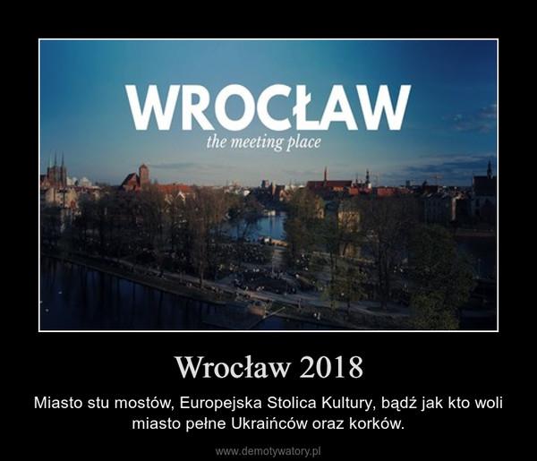 Wrocław 2018 – Miasto stu mostów, Europejska Stolica Kultury, bądź jak kto woli miasto pełne Ukraińców oraz korków.