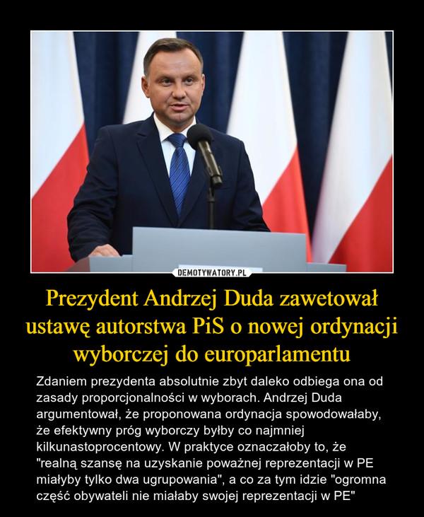 """Prezydent Andrzej Duda zawetował ustawę autorstwa PiS o nowej ordynacji wyborczej do europarlamentu – Zdaniem prezydenta absolutnie zbyt daleko odbiega ona od zasady proporcjonalności w wyborach. Andrzej Duda argumentował, że proponowana ordynacja spowodowałaby, że efektywny próg wyborczy byłby co najmniej kilkunastoprocentowy. W praktyce oznaczałoby to, że """"realną szansę na uzyskanie poważnej reprezentacji w PE miałyby tylko dwa ugrupowania"""", a co za tym idzie """"ogromna część obywateli nie miałaby swojej reprezentacji w PE"""""""