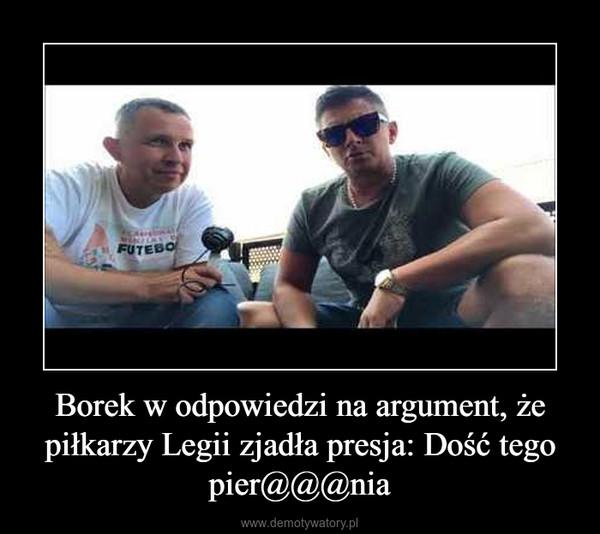 Borek w odpowiedzi na argument, że piłkarzy Legii zjadła presja: Dość tego pier@@@nia –