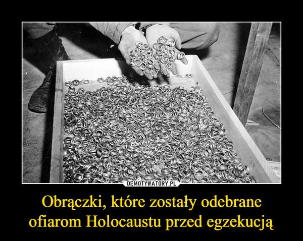 Obrączki, które zostały odebrane ofiarom Holocaustu przed egzekucją –