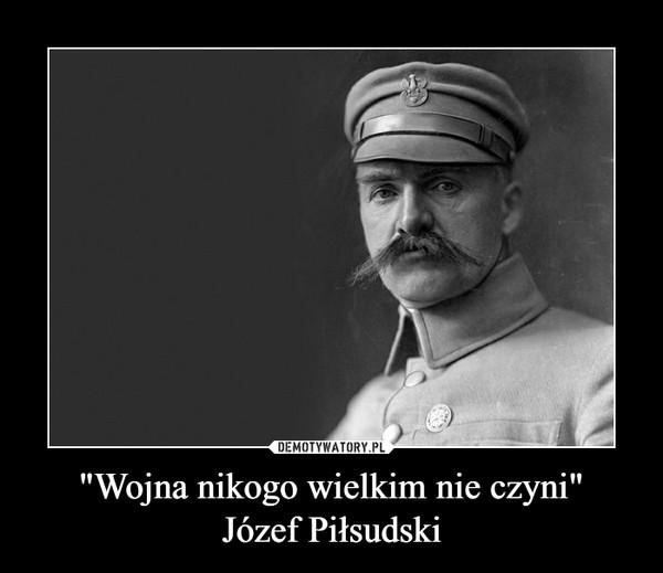 """""""Wojna nikogo wielkim nie czyni""""Józef Piłsudski –"""