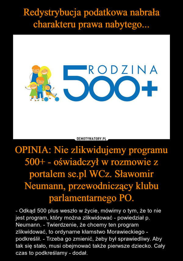 OPINIA: Nie zlikwidujemy programu 500+ - oświadczył w rozmowie z portalem se.pl WCz. Sławomir Neumann, przewodniczący klubu parlamentarnego PO. – - Odkąd 500 plus weszło w życie, mówimy o tym, że to nie jest program, który można zlikwidować - powiedział p. Neumann. - Twierdzenie, że chcemy ten program zlikwidować, to ordynarne kłamstwo Morawieckiego - podkreślił. - Trzeba go zmienić, żeby był sprawiedliwy. Aby tak się stało, musi obejmować także pierwsze dziecko. Cały czas to podkreślamy - dodał.