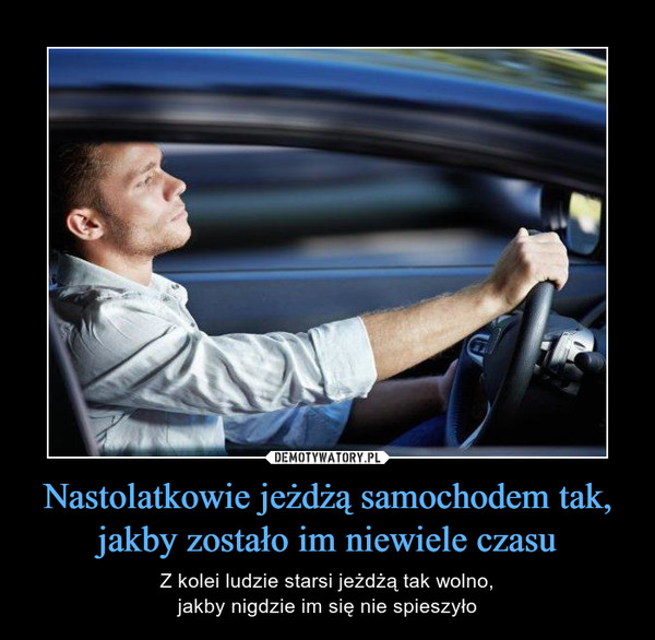 Nastolatkowie jeżdżą samochodem tak, jakby zostało im niewiele czasu – Z kolei ludzie starsi jeżdżą tak wolno,jakby nigdzie im się nie spieszyło